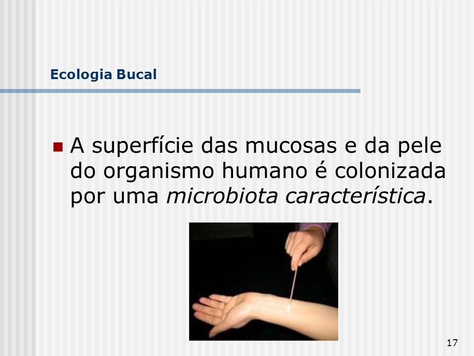 17 Ecologia Bucal A superfície das mucosas e da pele do organismo humano é colonizada por uma microbiota característica.
