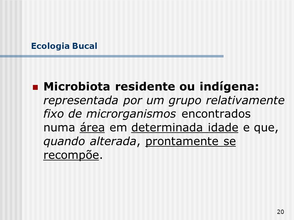 20 Ecologia Bucal Microbiota residente ou indígena: representada por um grupo relativamente fixo de microrganismos encontrados numa área em determinad