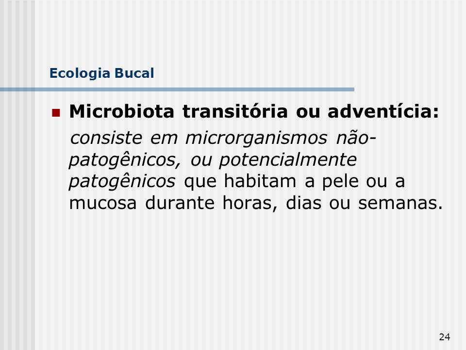 24 Ecologia Bucal Microbiota transitória ou adventícia: consiste em microrganismos não- patogênicos, ou potencialmente patogênicos que habitam a pele