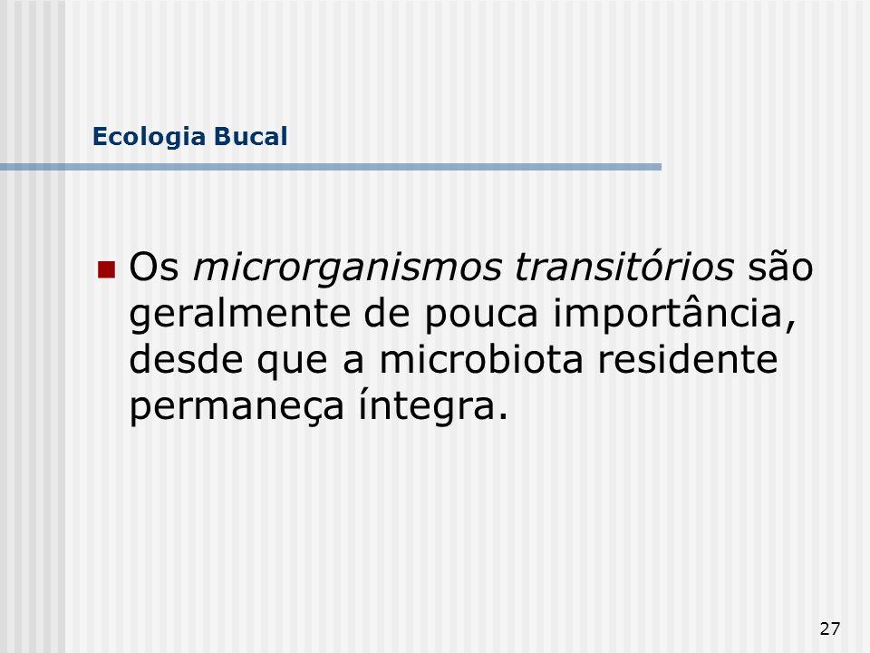 27 Ecologia Bucal Os microrganismos transitórios são geralmente de pouca importância, desde que a microbiota residente permaneça íntegra.