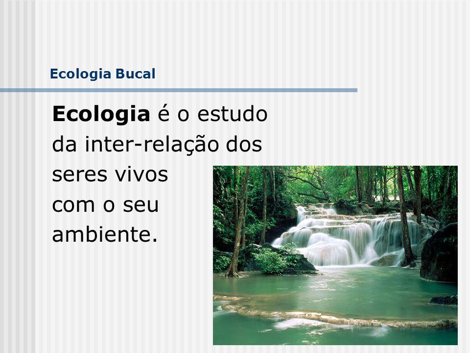 3 Ecologia Bucal Ecologia é o estudo da inter-relação dos seres vivos com o seu ambiente.