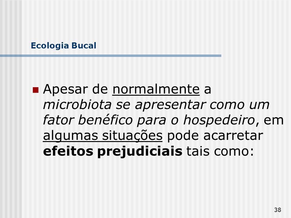 38 Ecologia Bucal Apesar de normalmente a microbiota se apresentar como um fator benéfico para o hospedeiro, em algumas situações pode acarretar efeit