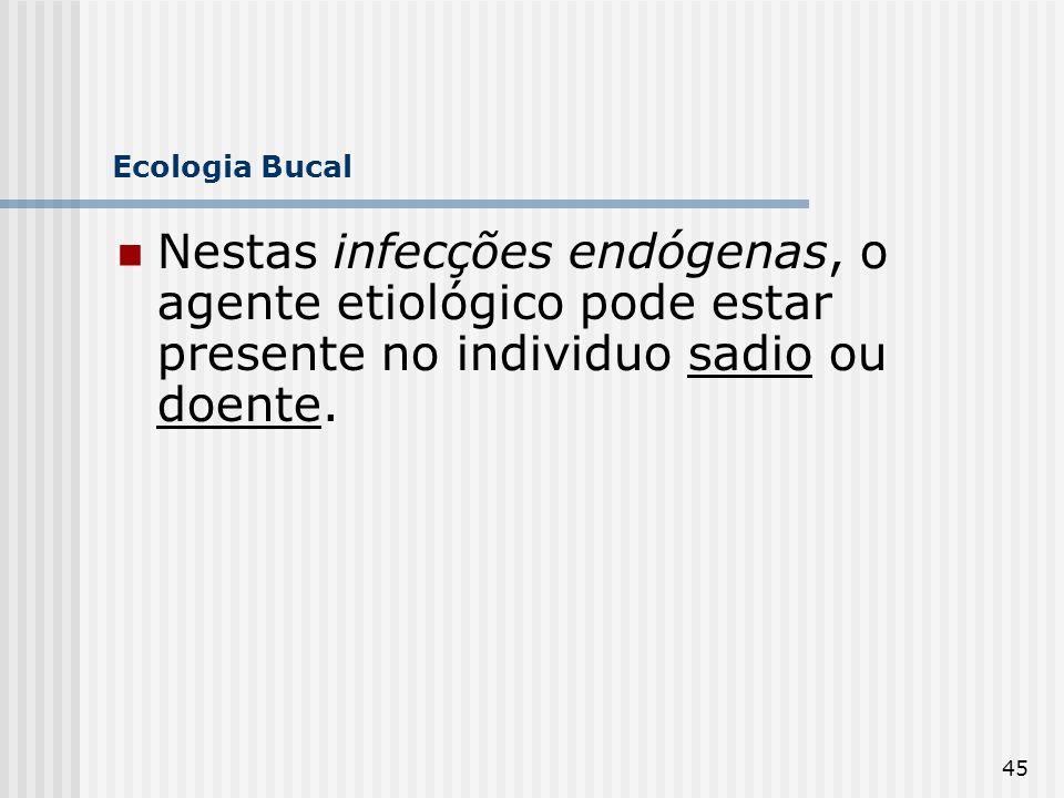 45 Ecologia Bucal Nestas infecções endógenas, o agente etiológico pode estar presente no individuo sadio ou doente.