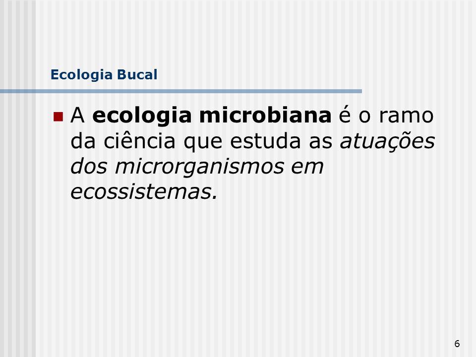 6 Ecologia Bucal A ecologia microbiana é o ramo da ciência que estuda as atuações dos microrganismos em ecossistemas.