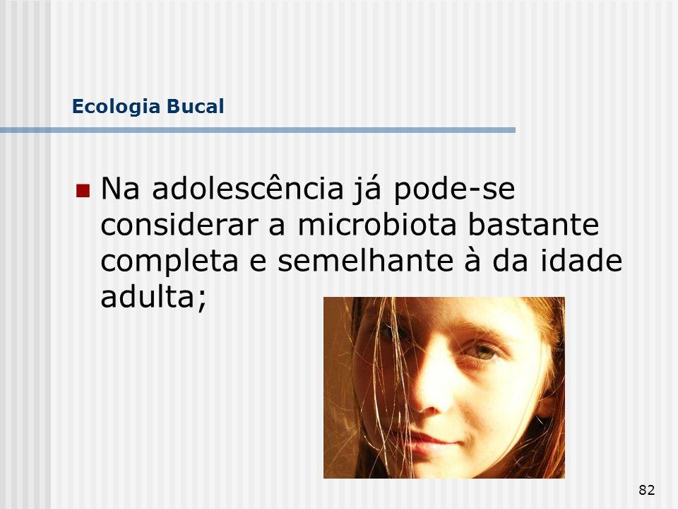 82 Ecologia Bucal Na adolescência já pode-se considerar a microbiota bastante completa e semelhante à da idade adulta;