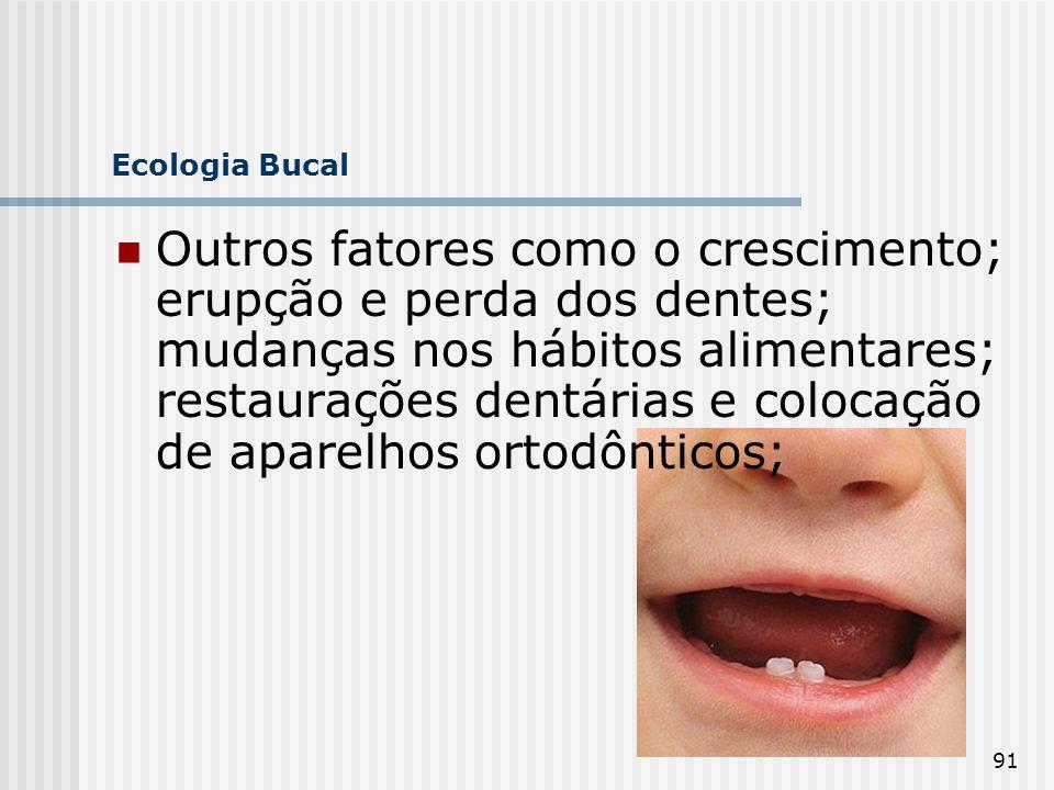 91 Ecologia Bucal Outros fatores como o crescimento; erupção e perda dos dentes; mudanças nos hábitos alimentares; restaurações dentárias e colocação