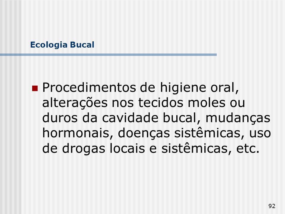 92 Ecologia Bucal Procedimentos de higiene oral, alterações nos tecidos moles ou duros da cavidade bucal, mudanças hormonais, doenças sistêmicas, uso