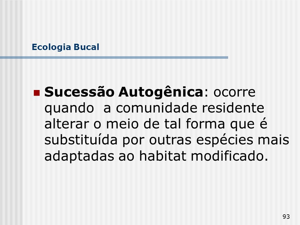 93 Ecologia Bucal Sucessão Autogênica: ocorre quando a comunidade residente alterar o meio de tal forma que é substituída por outras espécies mais ada