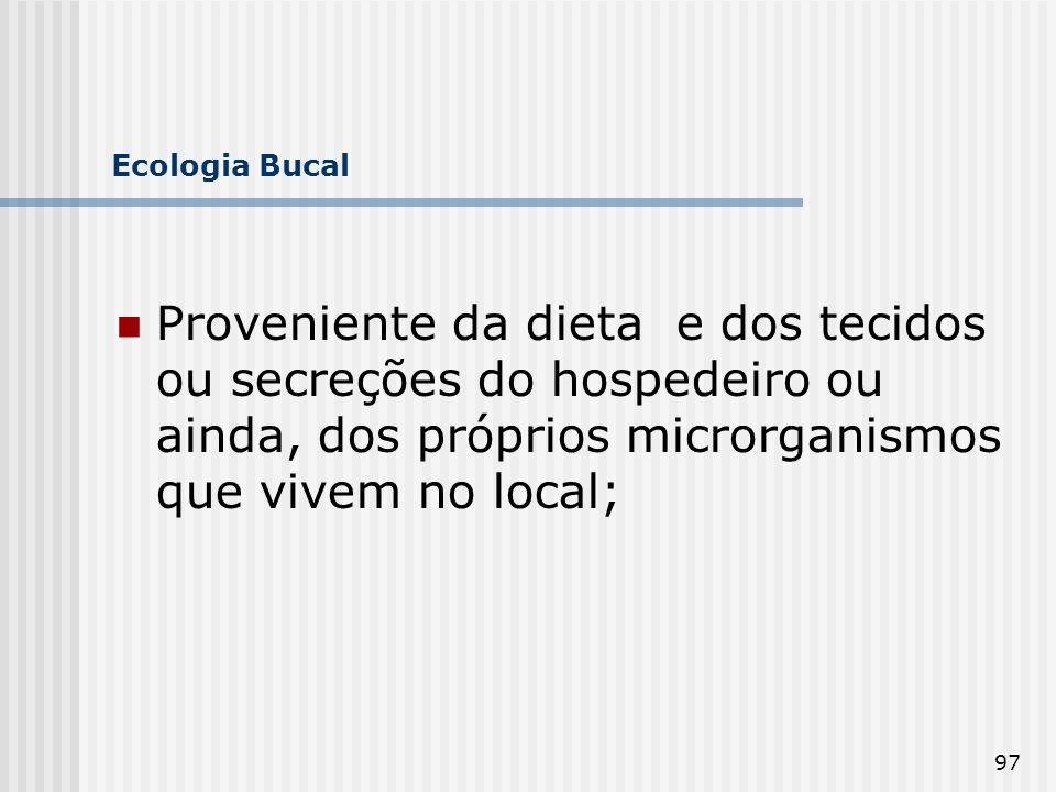 97 Ecologia Bucal Proveniente da dieta e dos tecidos ou secreções do hospedeiro ou ainda, dos próprios microrganismos que vivem no local;