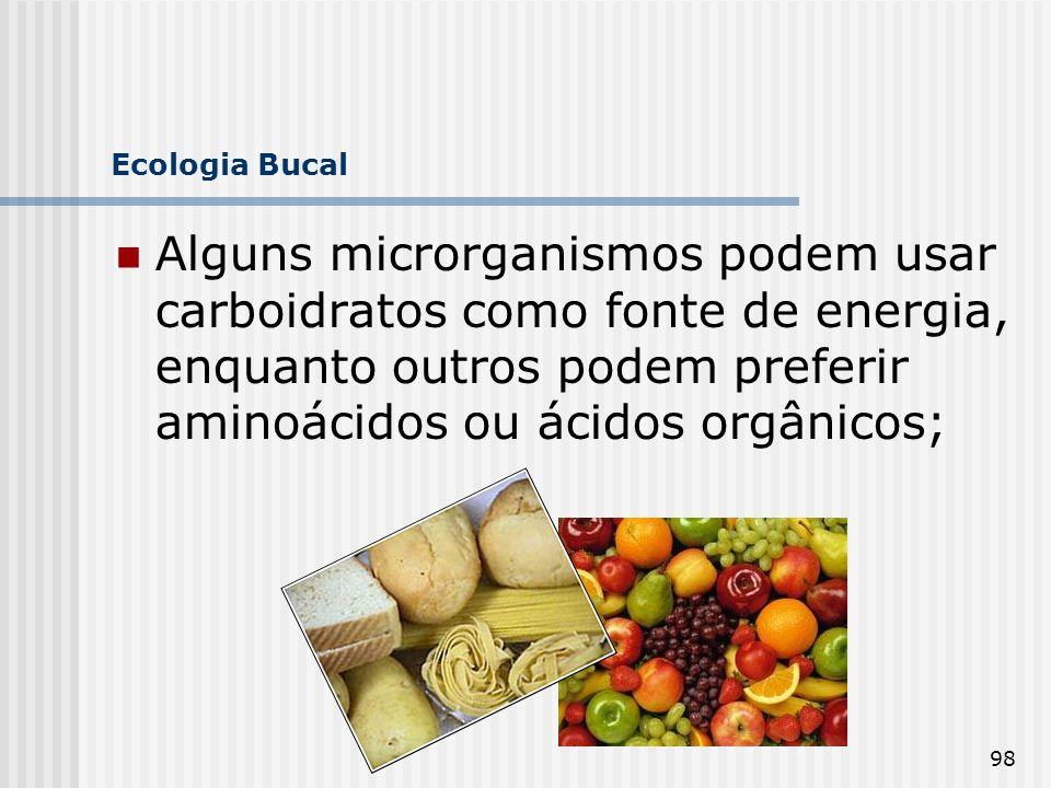 98 Ecologia Bucal Alguns microrganismos podem usar carboidratos como fonte de energia, enquanto outros podem preferir aminoácidos ou ácidos orgânicos;