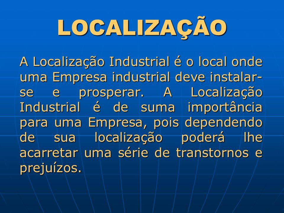 LOCALIZAÇÃO A Localização Industrial é o local onde uma Empresa industrial deve instalar- se e prosperar. A Localização Industrial é de suma importânc