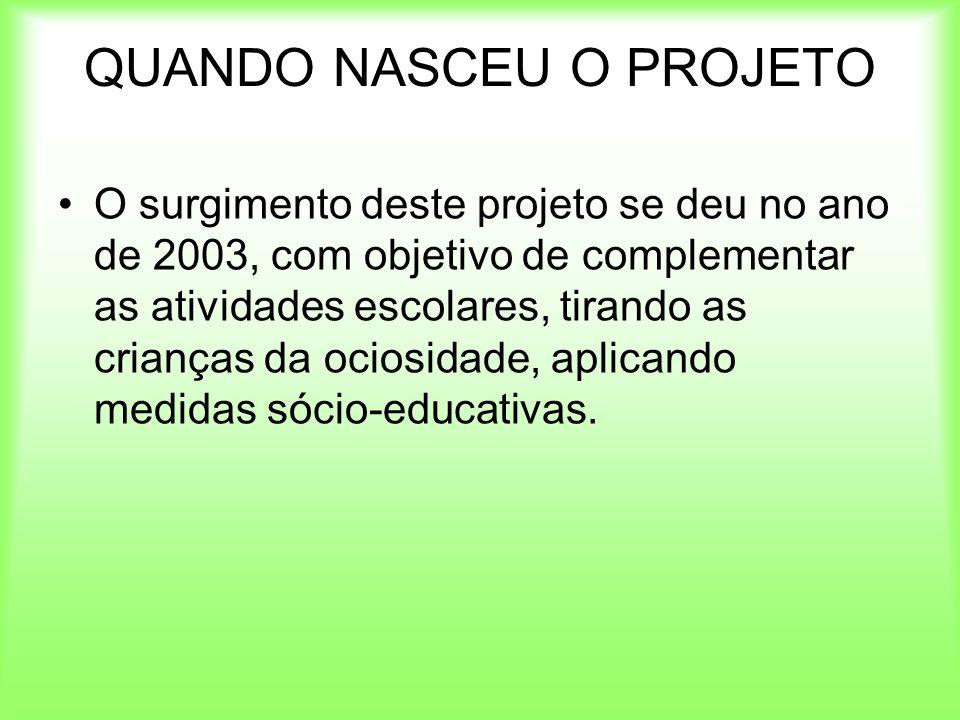 QUANDO NASCEU O PROJETO O surgimento deste projeto se deu no ano de 2003, com objetivo de complementar as atividades escolares, tirando as crianças da