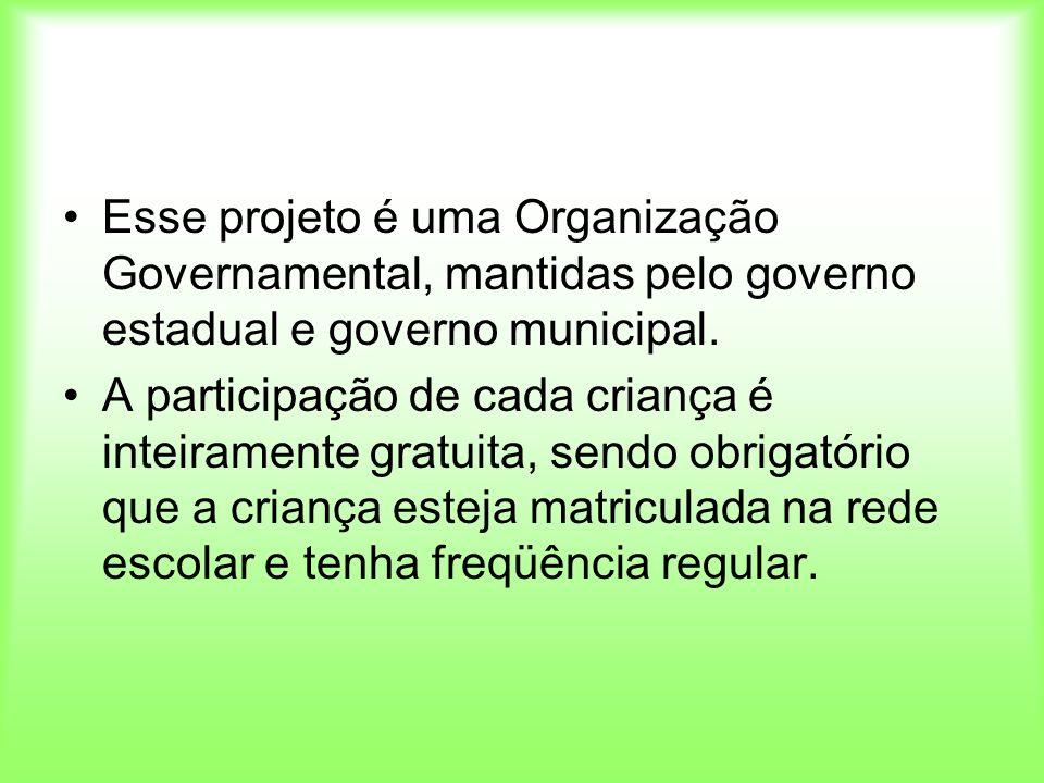 Esse projeto é uma Organização Governamental, mantidas pelo governo estadual e governo municipal. A participação de cada criança é inteiramente gratui