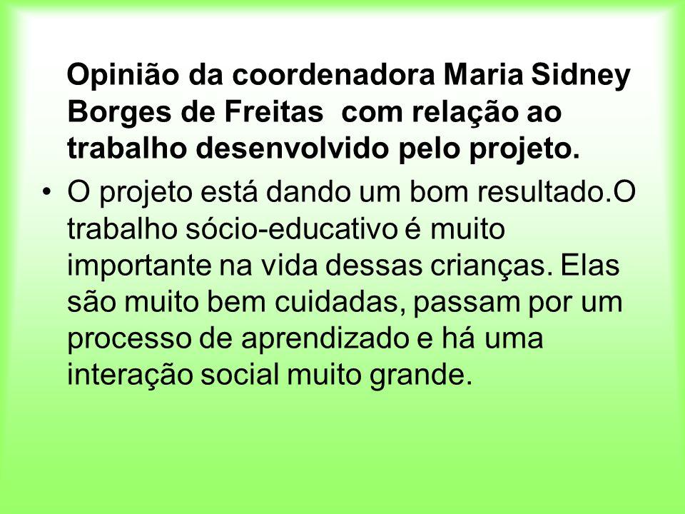 Opinião da coordenadora Maria Sidney Borges de Freitas com relação ao trabalho desenvolvido pelo projeto. O projeto está dando um bom resultado.O trab