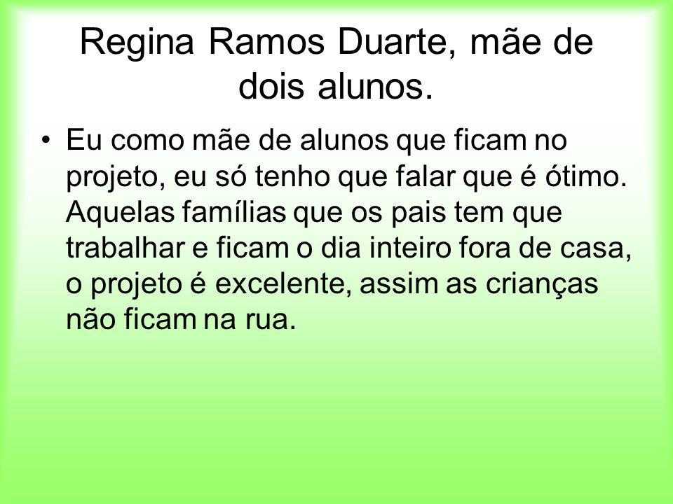 Regina Ramos Duarte, mãe de dois alunos. Eu como mãe de alunos que ficam no projeto, eu só tenho que falar que é ótimo. Aquelas famílias que os pais t