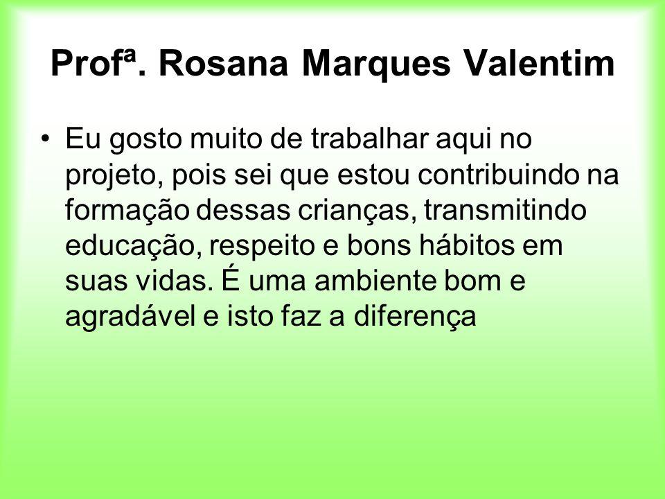 Profª. Rosana Marques Valentim Eu gosto muito de trabalhar aqui no projeto, pois sei que estou contribuindo na formação dessas crianças, transmitindo