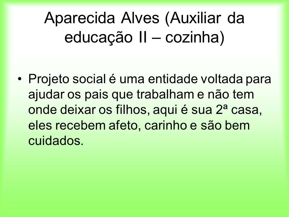 Aparecida Alves (Auxiliar da educação II – cozinha) Projeto social é uma entidade voltada para ajudar os pais que trabalham e não tem onde deixar os f