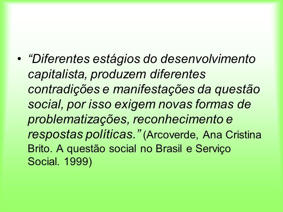 Diferentes estágios do desenvolvimento capitalista, produzem diferentes contradições e manifestações da questão social, por isso exigem novas formas d
