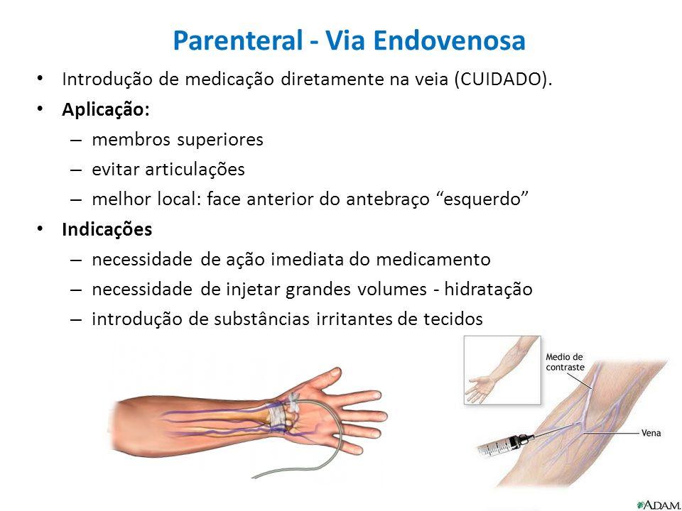 Parenteral - Via Endovenosa Introdução de medicação diretamente na veia (CUIDADO). Aplicação: – membros superiores – evitar articulações – melhor loca