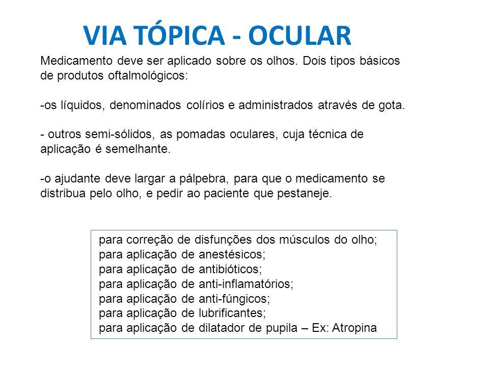 VIA TÓPICA - OCULAR Medicamento deve ser aplicado sobre os olhos. Dois tipos básicos de produtos oftalmológicos: -os líquidos, denominados colírios e