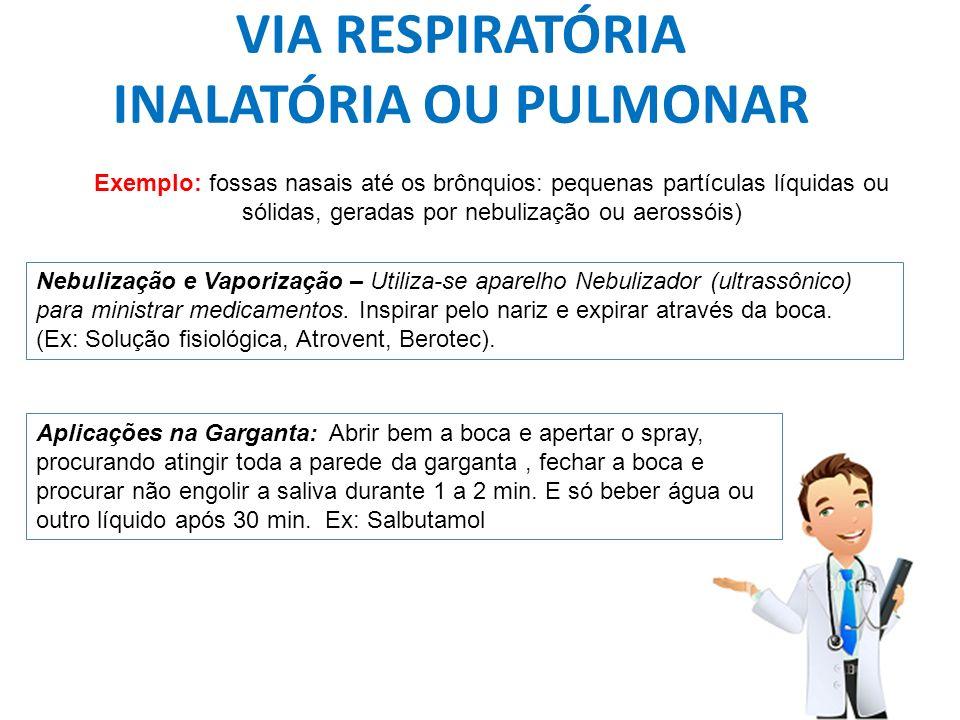 VIA RESPIRATÓRIA INALATÓRIA OU PULMONAR Exemplo: fossas nasais até os brônquios: pequenas partículas líquidas ou sólidas, geradas por nebulização ou a