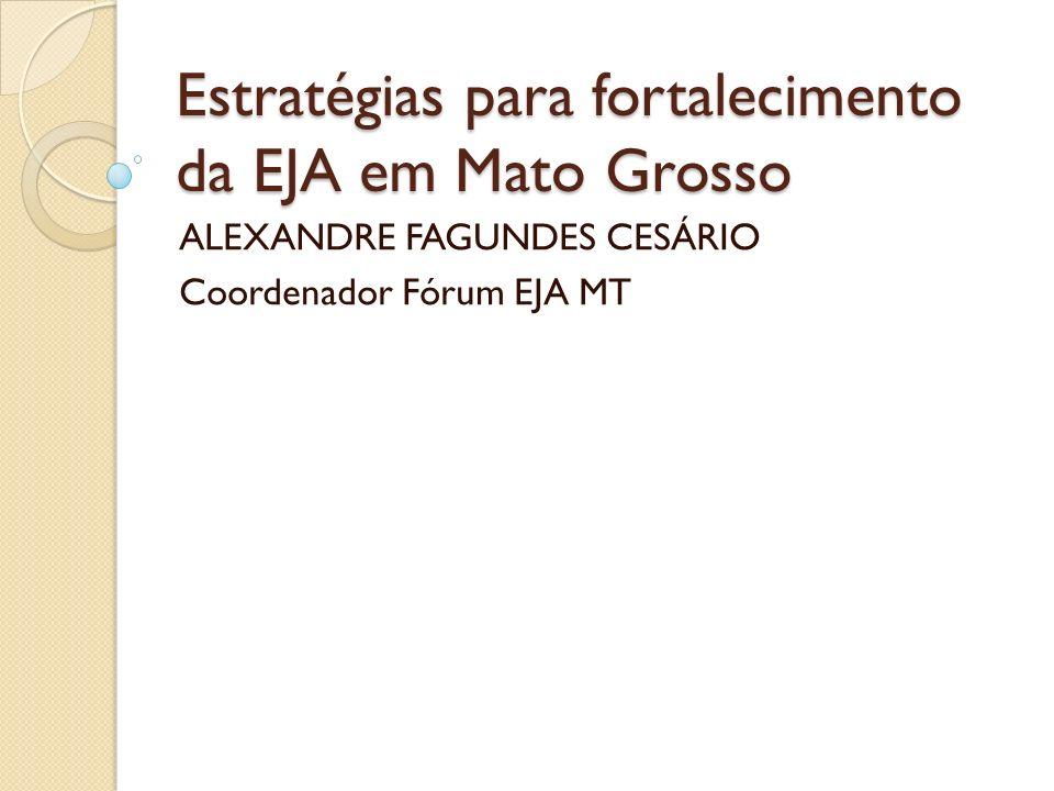 Estratégias para fortalecimento da EJA em Mato Grosso ALEXANDRE FAGUNDES CESÁRIO Coordenador Fórum EJA MT