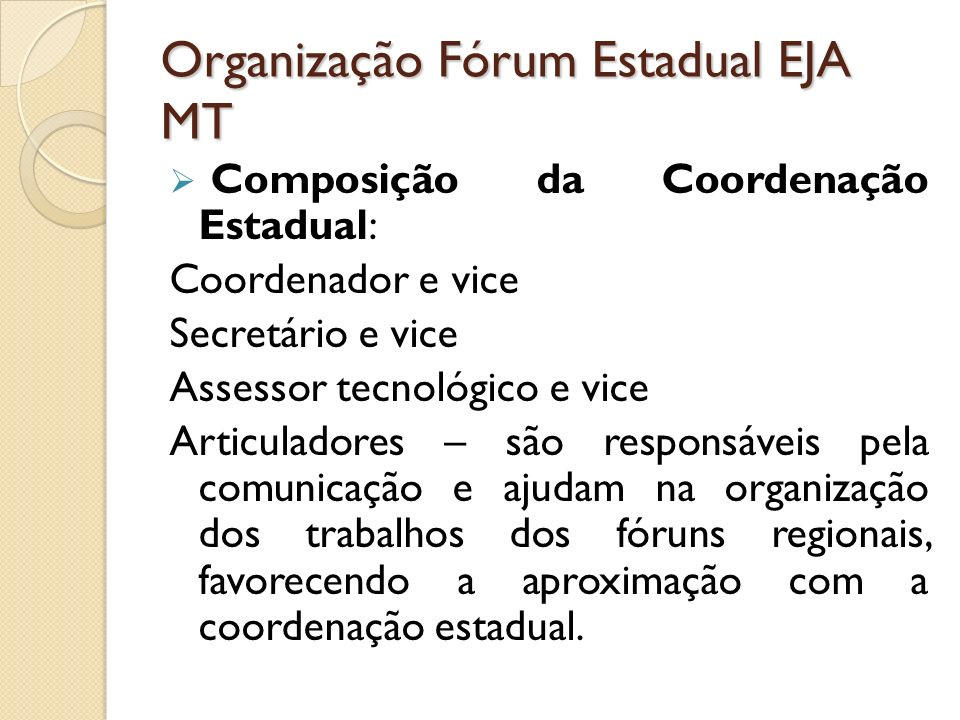 Organização Fórum Estadual EJA MT Composição da Coordenação Estadual: Coordenador e vice Secretário e vice Assessor tecnológico e vice Articuladores –