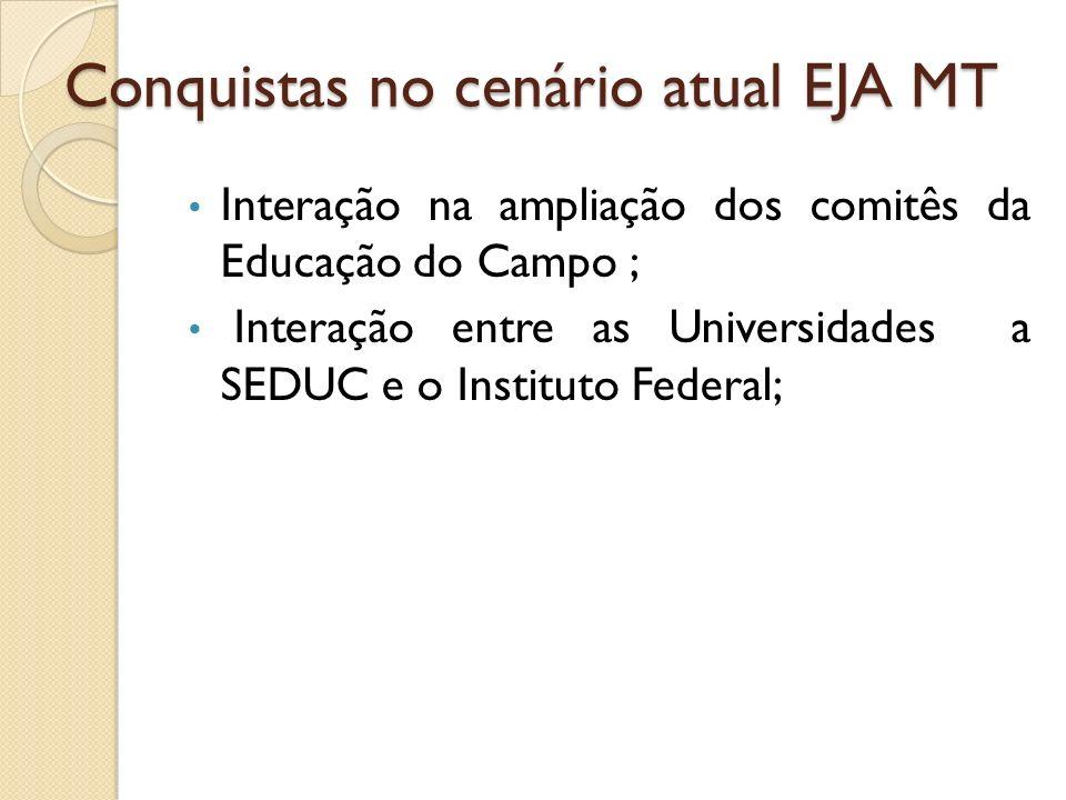 Conquistas no cenário atual EJA MT Interação na ampliação dos comitês da Educação do Campo ; Interação entre as Universidades a SEDUC e o Instituto Fe