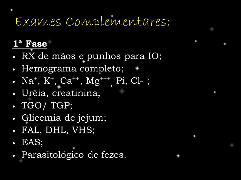 Exames Complementares: 1ª Fase RX de mãos e punhos para IO; RX de mãos e punhos para IO; Hemograma completo; Hemograma completo; Na +, K +, Ca ++, Mg