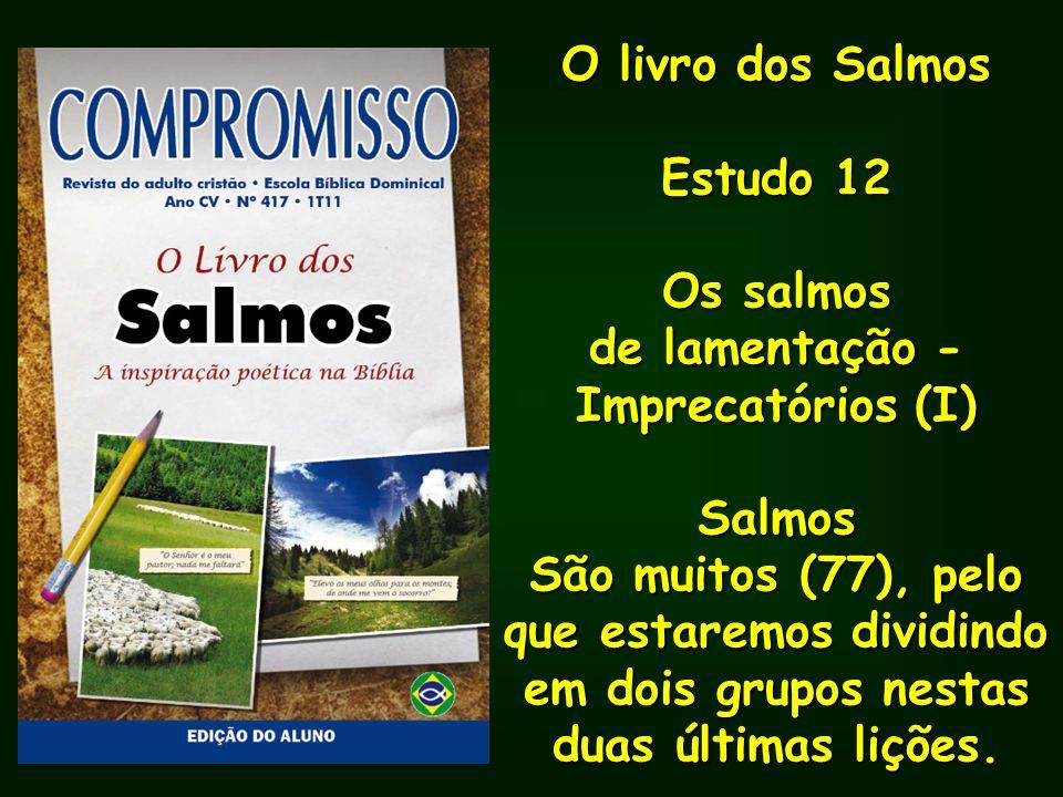 O livro dos Salmos Estudo 12 Os salmos de lamentação - Imprecatórios (I) Salmos São muitos (77), pelo que estaremos dividindo em dois grupos nestas du