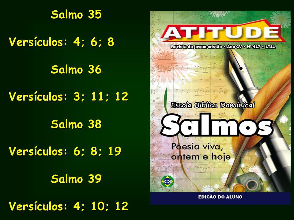 Salmo 35 Versículos: 4; 6; 8 Salmo 36 Versículos: 3; 11; 12 Salmo 38 Versículos: 6; 8; 19 Salmo 39 Versículos: 4; 10; 12