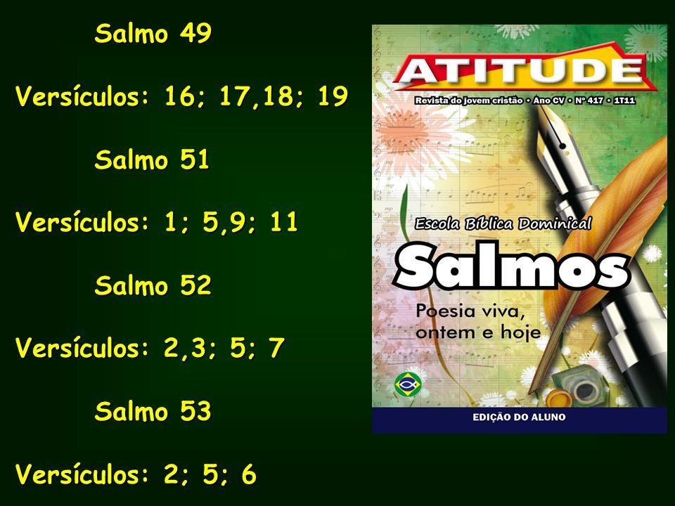 Salmo 49 Salmo 49 Versículos: 16; 17,18; 19 Salmo 51 Salmo 51 Versículos: 1; 5,9; 11 Salmo 52 Salmo 52 Versículos: 2,3; 5; 7 Salmo 53 Salmo 53 Versícu