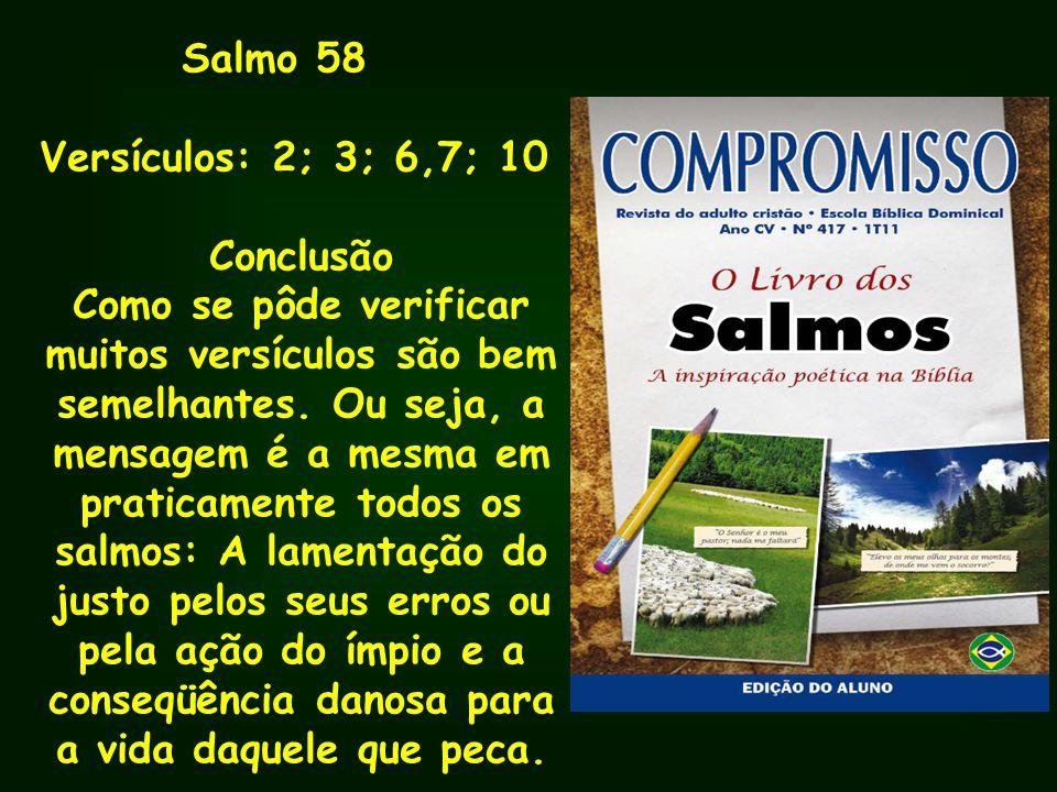 Salmo 58 Versículos: 2; 3; 6,7; 10 Conclusão Como se pôde verificar muitos versículos são bem semelhantes. Ou seja, a mensagem é a mesma em praticamen