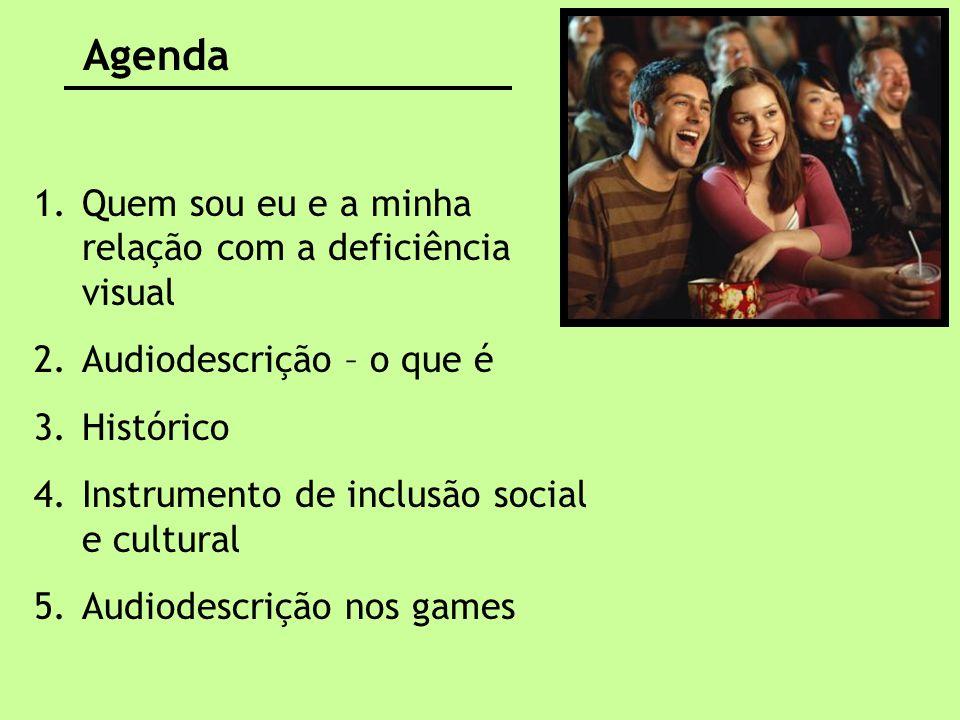 Agenda 1.Quem sou eu e a minha relação com a deficiência visual 2.Audiodescrição – o que é 3.Histórico 4.Instrumento de inclusão social e cultural 5.A