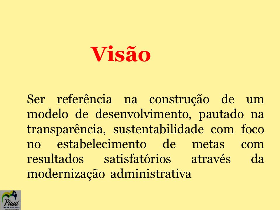 Visão Ser referência na construção de um modelo de desenvolvimento, pautado na transparência, sustentabilidade com foco no estabelecimento de metas com resultados satisfatórios através da modernização administrativa