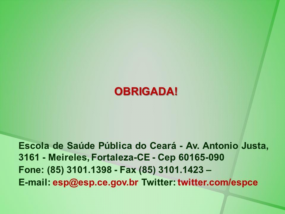 OBRIGADA! Escola de Saúde Pública do Ceará - Av. Antonio Justa, 3161 - Meireles, Fortaleza-CE - Cep 60165-090 Fone: (85) 3101.1398 - Fax (85) 3101.142