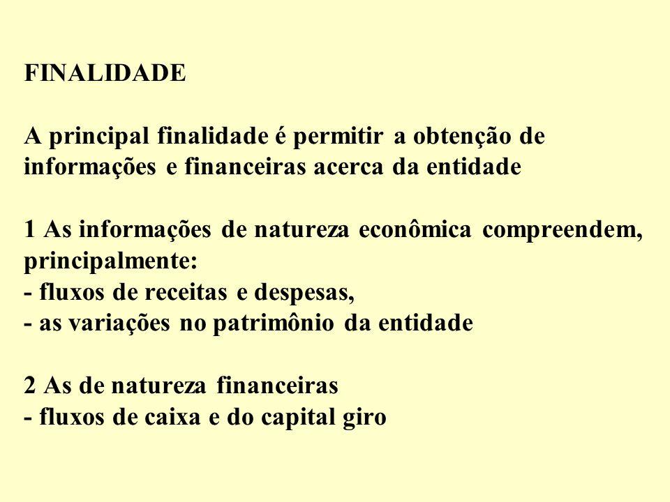 FINALIDADE A principal finalidade é permitir a obtenção de informações e financeiras acerca da entidade 1 As informações de natureza econômica compreendem, principalmente: - fluxos de receitas e despesas, - as variações no patrimônio da entidade 2 As de natureza financeiras - fluxos de caixa e do capital giro