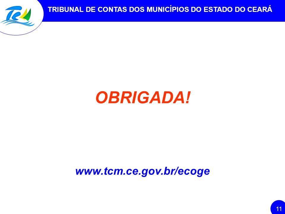 TRIBUNAL DE CONTAS DOS MUNICÍPIOS DO ESTADO DO CEARÁ 11 www.tcm.ce.gov.br/ecoge OBRIGADA!