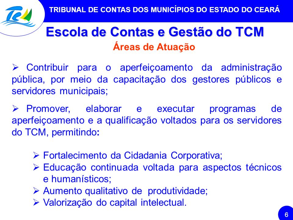 TRIBUNAL DE CONTAS DOS MUNICÍPIOS DO ESTADO DO CEARÁ 6 Escola de Contas e Gestão do TCM Áreas de Atuação Contribuir para o aperfeiçoamento da administ