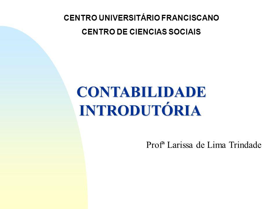 CENTRO UNIVERSITÁRIO FRANCISCANO CENTRO DE CIENCIAS SOCIAIS CONTABILIDADE INTRODUTÓRIA Profª Larissa de Lima Trindade