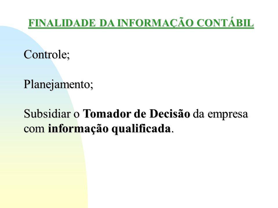 FINALIDADE DA INFORMAÇÃO CONTÁBIL Controle;Planejamento; Subsidiar o Tomador de Decisão da empresa com informação qualificada.