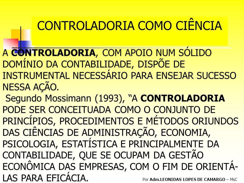 CONTROLADORIA COMO CIÊNCIA Por Adm.LEONIDAS LOPES DE CAMARGO – MsC A CONTROLADORIA, COM APOIO NUM SÓLIDO DOMÍNIO DA CONTABILIDADE, DISPÕE DE INSTRUMEN