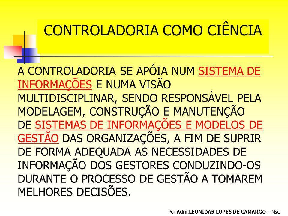 CONTROLADORIA COMO CIÊNCIA Por Adm.LEONIDAS LOPES DE CAMARGO – MsC A CONTROLADORIA SE APÓIA NUM SISTEMA DE INFORMAÇÕES E NUMA VISÃO MULTIDISCIPLINAR,