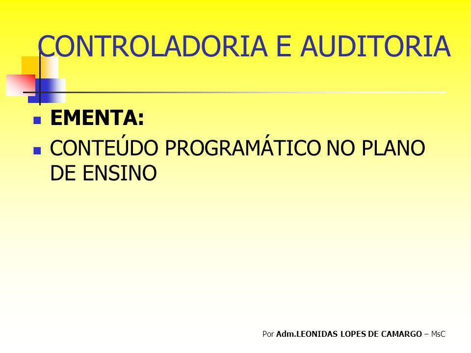 CONTROLADORIA E AUDITORIA EMENTA: CONTEÚDO PROGRAMÁTICO NO PLANO DE ENSINO Por Adm.LEONIDAS LOPES DE CAMARGO – MsC