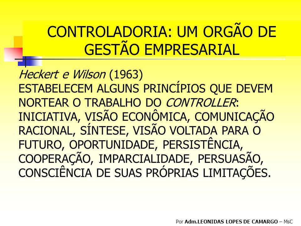 CONTROLADORIA: UM ORGÃO DE GESTÃO EMPRESARIAL Por Adm.LEONIDAS LOPES DE CAMARGO – MsC Heckert e Wilson (1963) ESTABELECEM ALGUNS PRINCÍPIOS QUE DEVEM