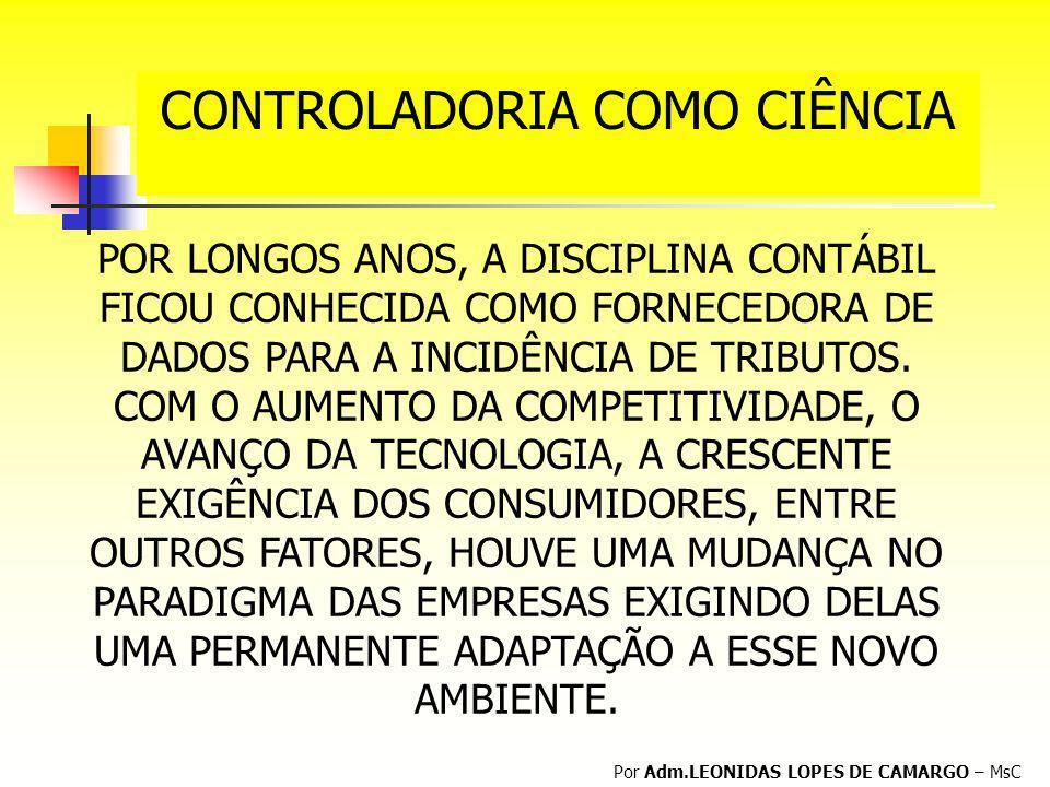 CONTROLADORIA COMO CIÊNCIA Por Adm.LEONIDAS LOPES DE CAMARGO – MsC POR LONGOS ANOS, A DISCIPLINA CONTÁBIL FICOU CONHECIDA COMO FORNECEDORA DE DADOS PA