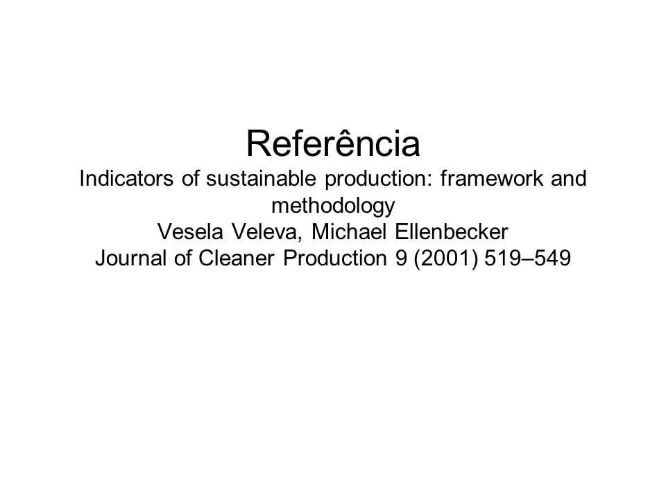 Referência Indicators of sustainable production: framework and methodology Vesela Veleva, Michael Ellenbecker Journal of Cleaner Production 9 (2001) 519–549