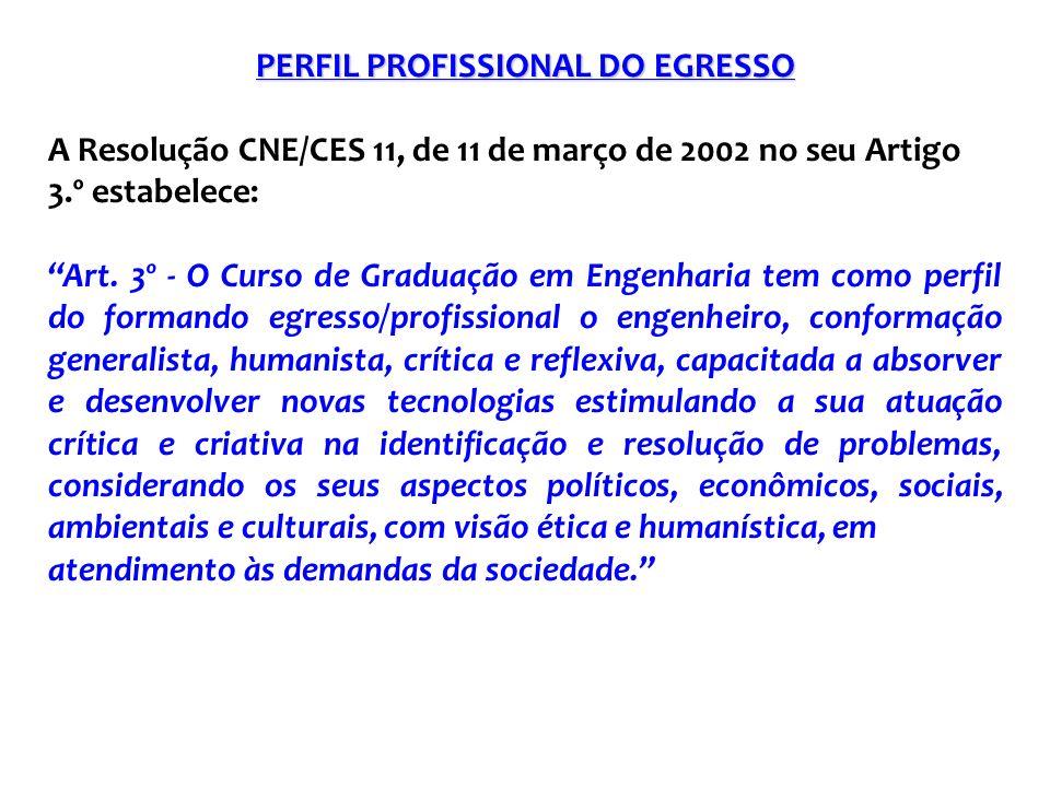 PERFIL PROFISSIONAL DO EGRESSO A Resolução CNE/CES 11, de 11 de março de 2002 no seu Artigo 3.º estabelece: Art. 3º - O Curso de Graduação em Engenhar