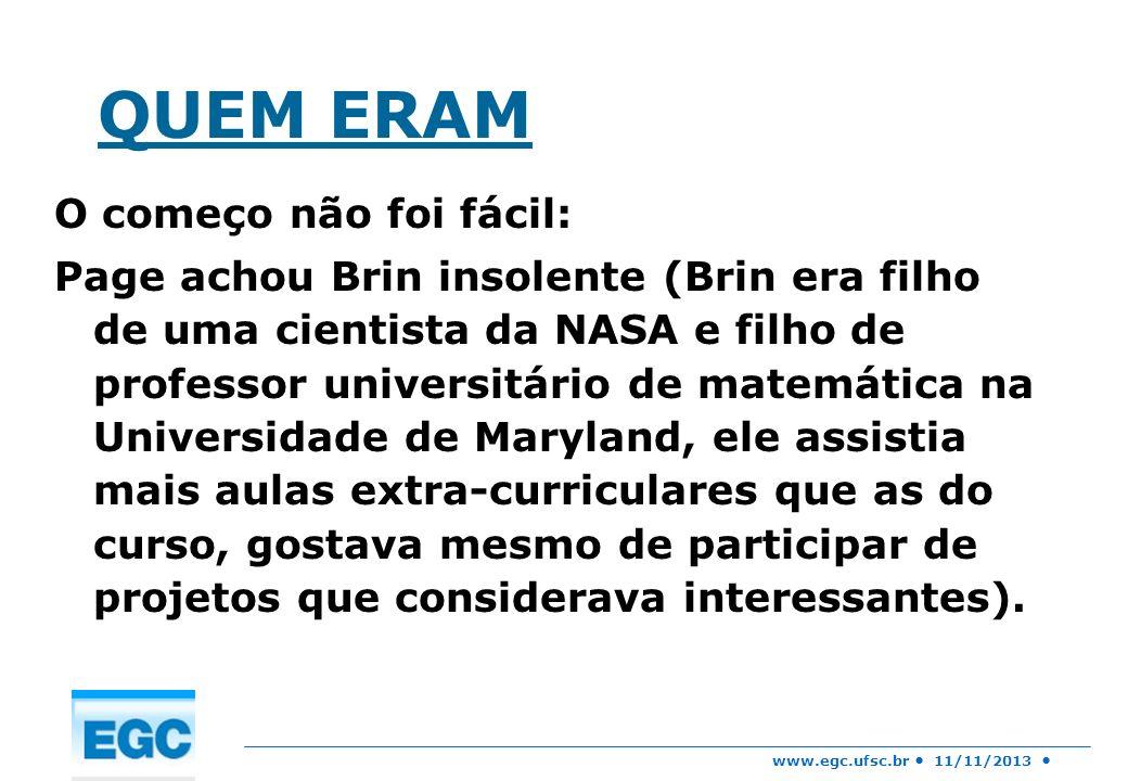 www.egc.ufsc.br 11/11/2013 QUEM ERAM O começo não foi fácil: Page achou Brin insolente (Brin era filho de uma cientista da NASA e filho de professor u