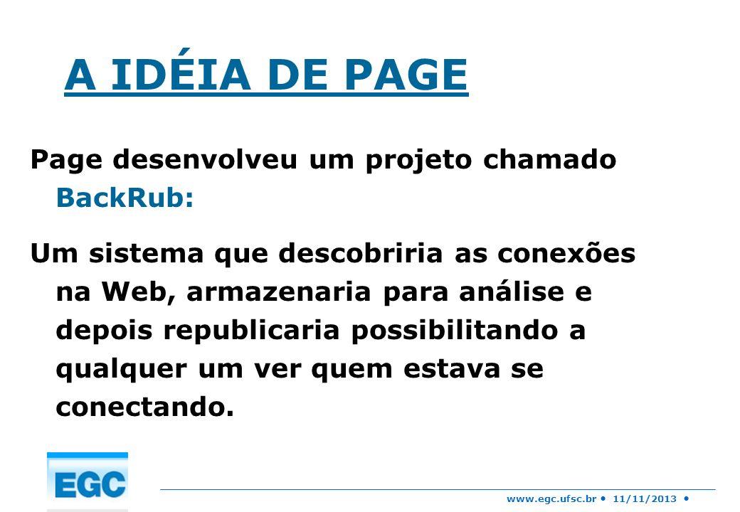 www.egc.ufsc.br 11/11/2013 A IDÉIA DE PAGE Page desenvolveu um projeto chamado BackRub: Um sistema que descobriria as conexões na Web, armazenaria par